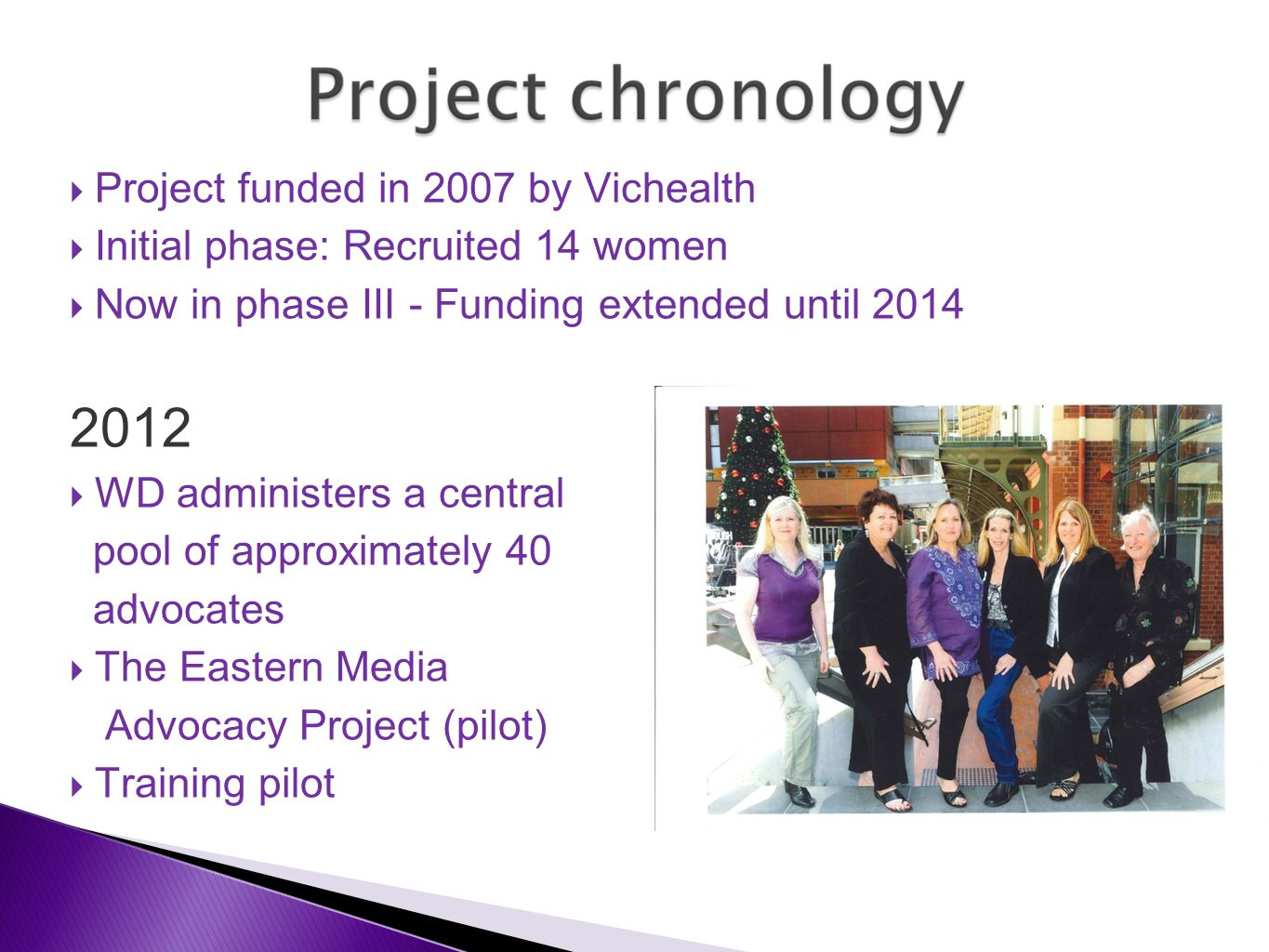  Project funded in 2007 by Vichealth  Initial phase: Recruited 14 women  Now in phase III - Funding extended until 2014 2012  WD administers a central pool of approximately 40 advocates  The Eastern Media Advocacy Project (pilot)  Training pilot