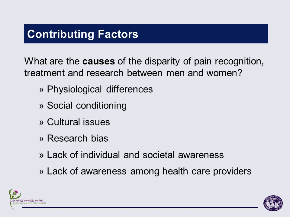 Contributing Factors What are the causes of the disparity of pain recognition, treatment and research between men and women.
