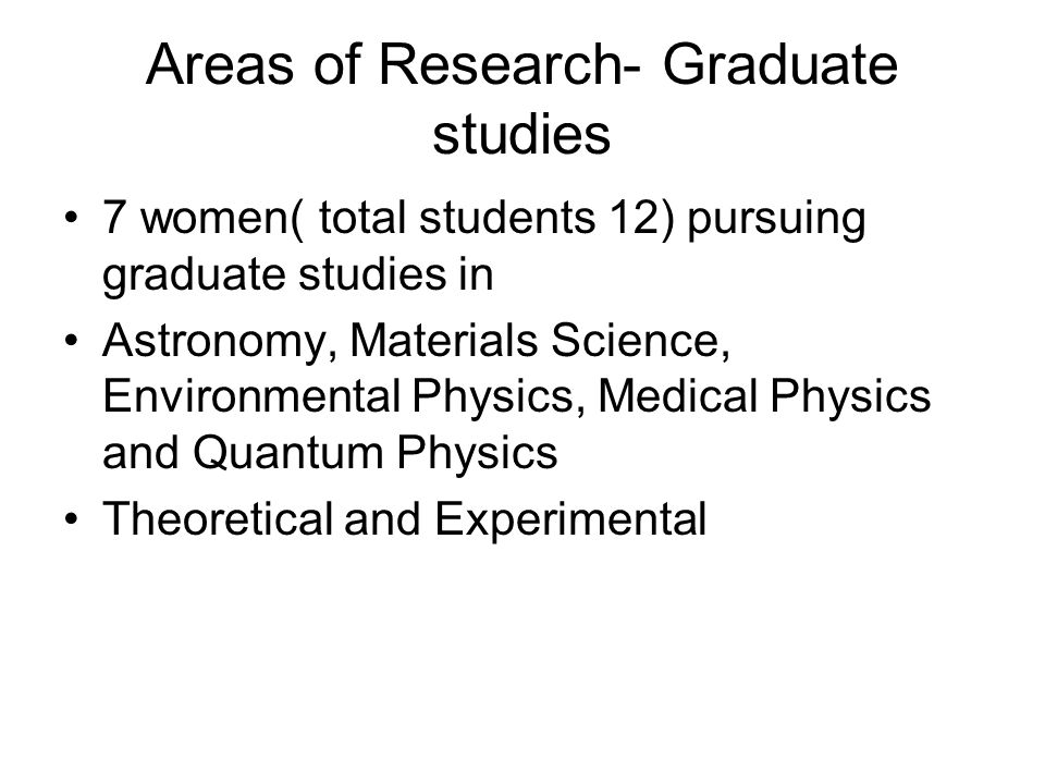 Areas of Research- Graduate studies 7 women( total students 12) pursuing graduate studies in Astronomy, Materials Science, Environmental Physics, Medi