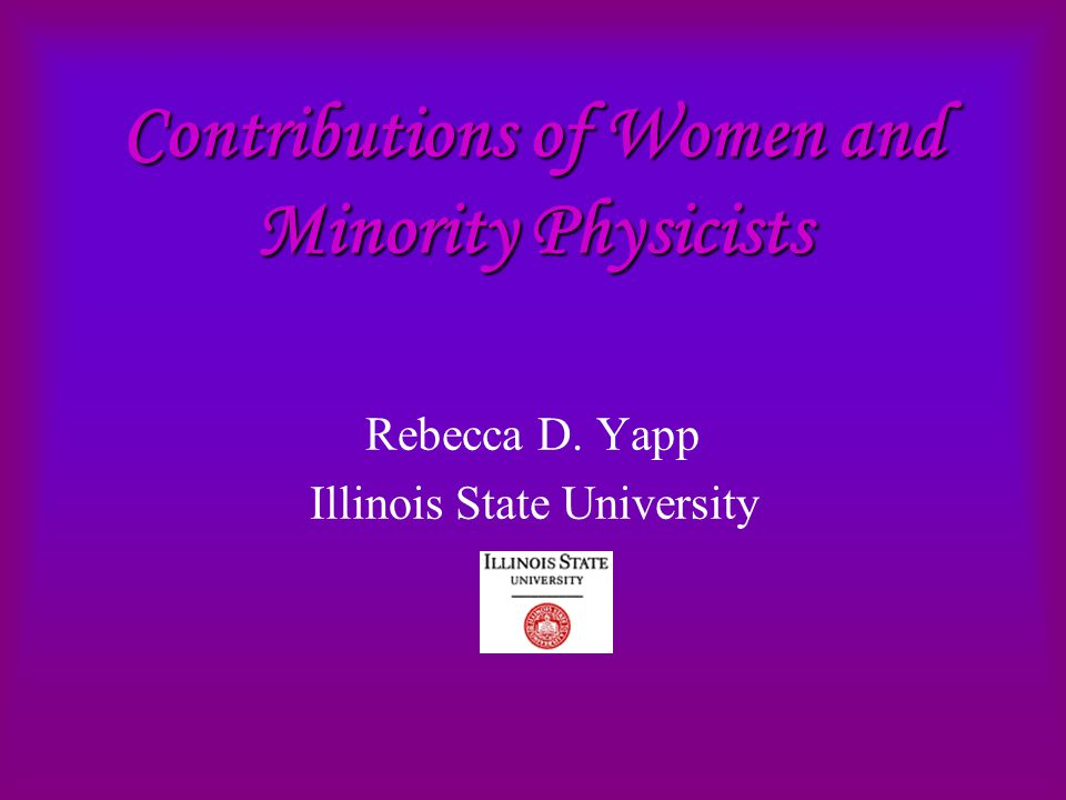 Contributions of Women and Minority Physicists Rebecca D. Yapp Illinois State University