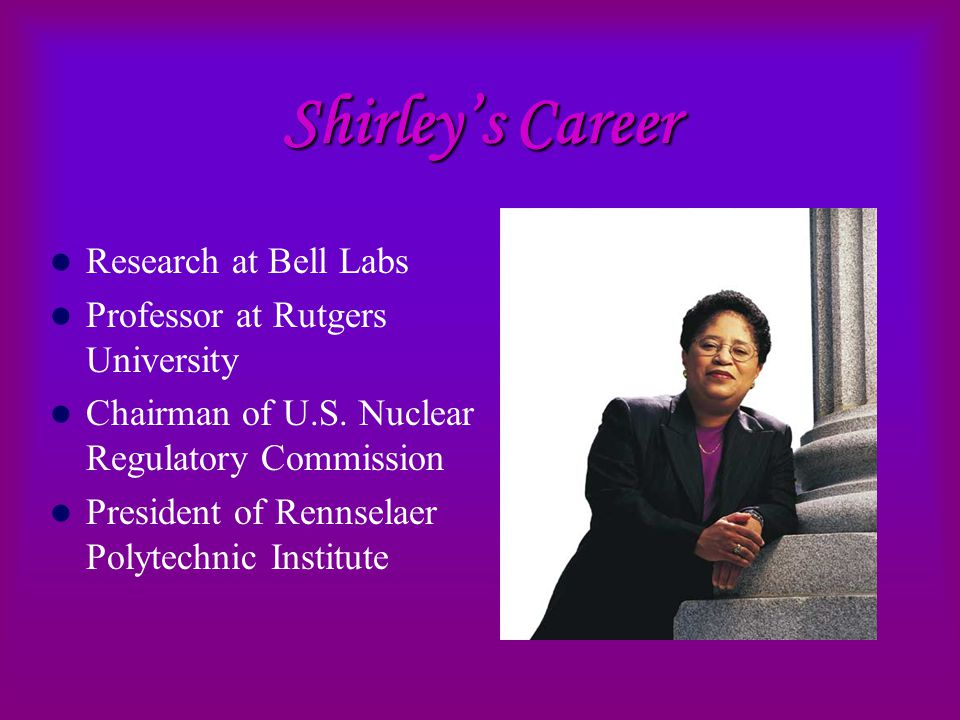 Shirley's Career Research at Bell Labs Professor at Rutgers University Chairman of U.S.