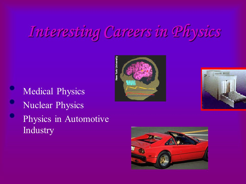 Interesting Careers in Physics Medical Physics Nuclear Physics Physics in Automotive Industry