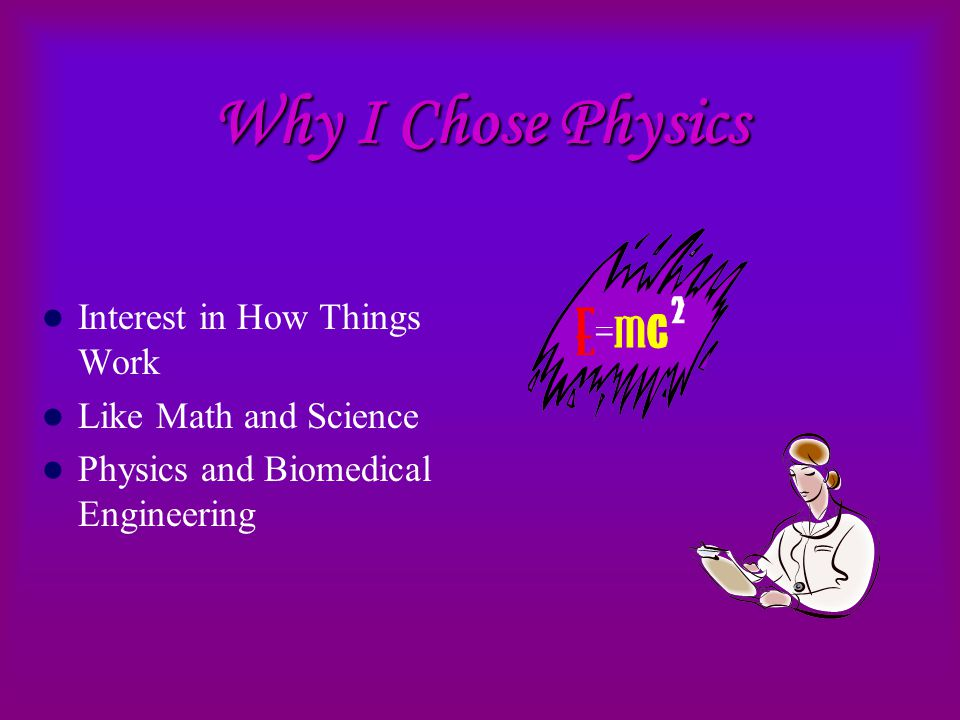 Why I Chose Physics Interest in How Things Work Like Math and Science Physics and Biomedical Engineering