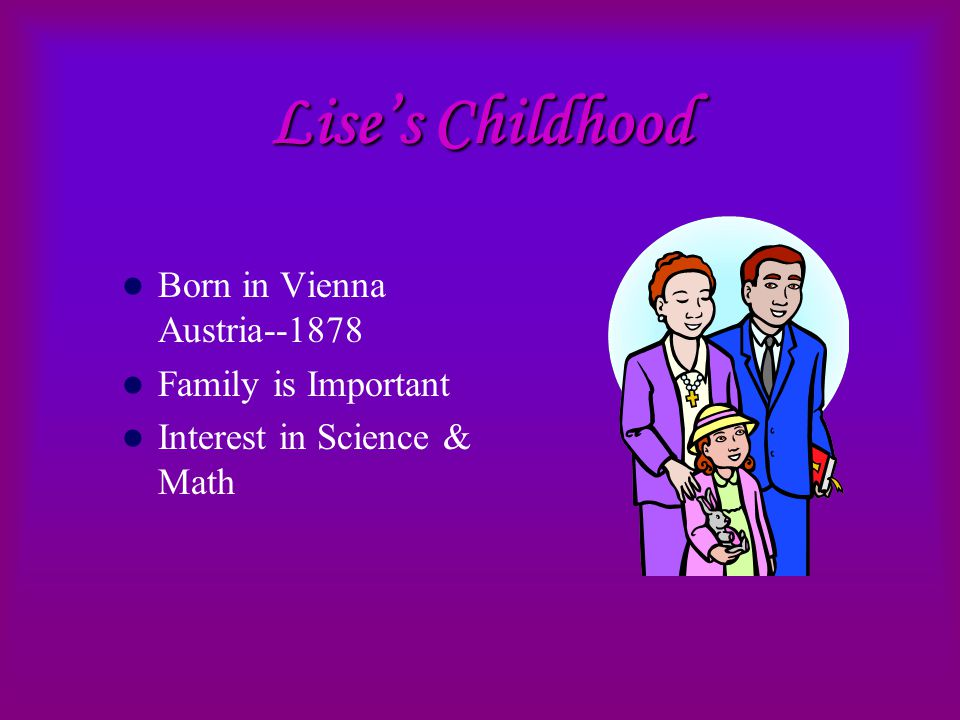 Lise's Childhood Born in Vienna Austria--1878 Family is Important Interest in Science & Math