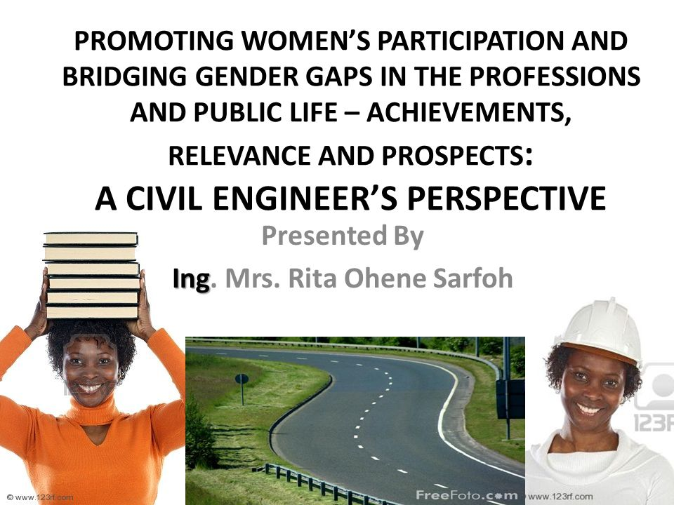 PROMOTING WOMEN'S PARTICIPATION AND BRIDGING GENDER GAPS IN THE PROFESSIONS AND PUBLIC LIFE – ACHIEVEMENTS, RELEVANCE AND PROSPECTS : A CIVIL ENGINEER'S PERSPECTIVE Presented By Ing Ing.