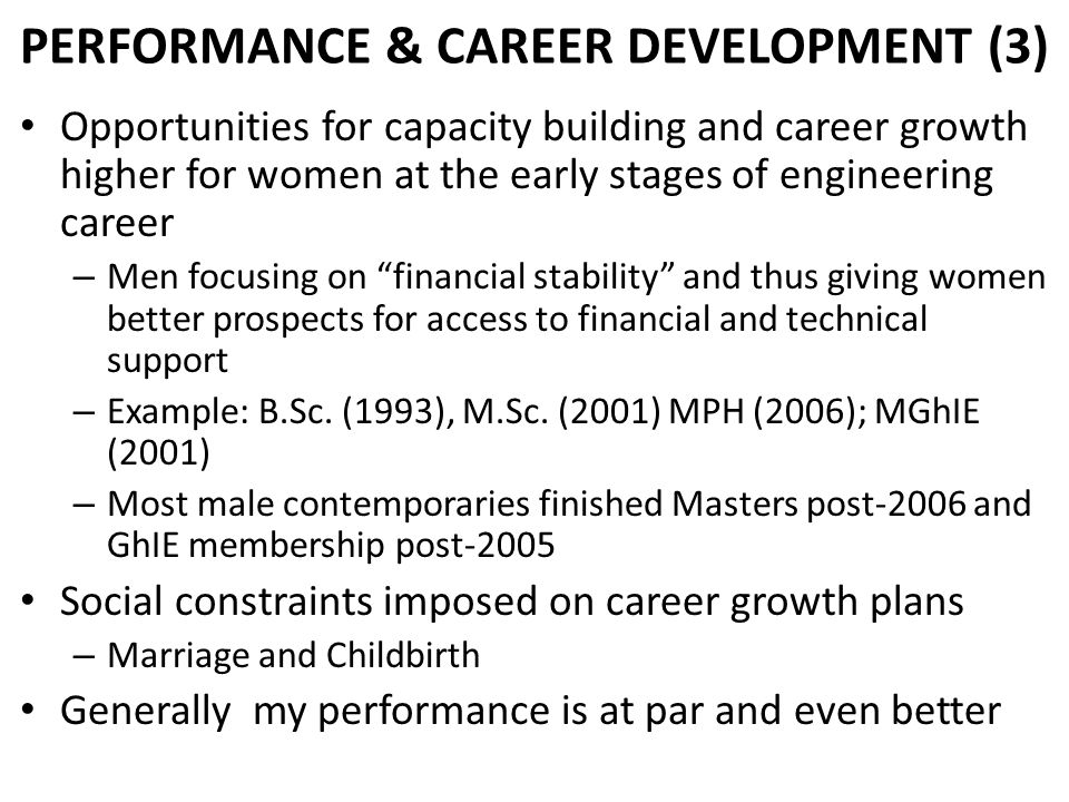 Opportunities for capacity building and career growth higher for women at the early stages of engineering career – Men focusing on financial stability and thus giving women better prospects for access to financial and technical support – Example: B.Sc.