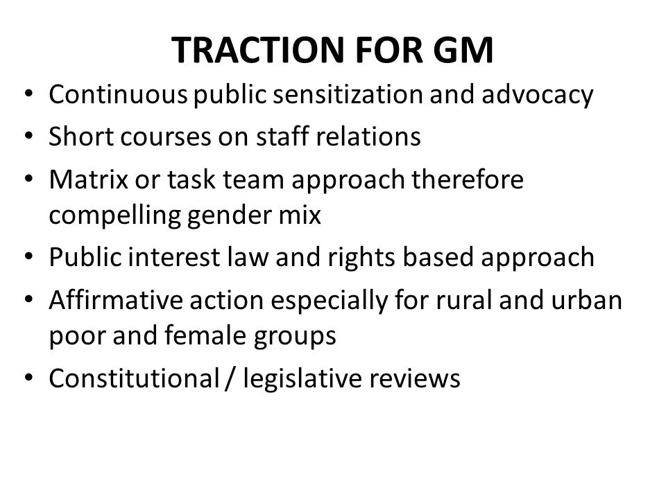 TRACTION FOR GM Continuous public sensitization and advocacy Short courses on staff relations Matrix or task team approach therefore compelling gender mix Public interest law and rights based approach Affirmative action especially for rural and urban poor and female groups Constitutional / legislative reviews