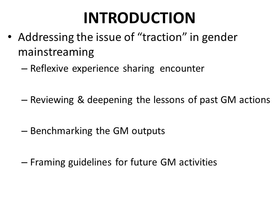 INTRODUCTION Addressing the issue of traction in gender mainstreaming – Reflexive experience sharing encounter – Reviewing & deepening the lessons of past GM actions – Benchmarking the GM outputs – Framing guidelines for future GM activities