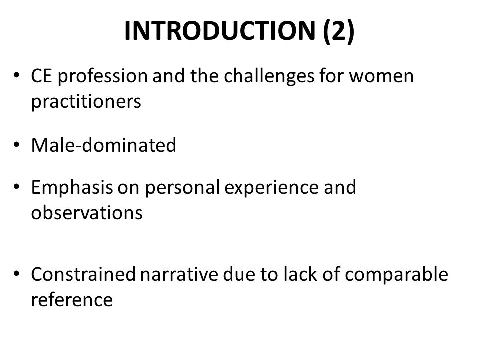 INTRODUCTION (2) CE profession and the challenges for women practitioners Male-dominated Emphasis on personal experience and observations Constrained narrative due to lack of comparable reference
