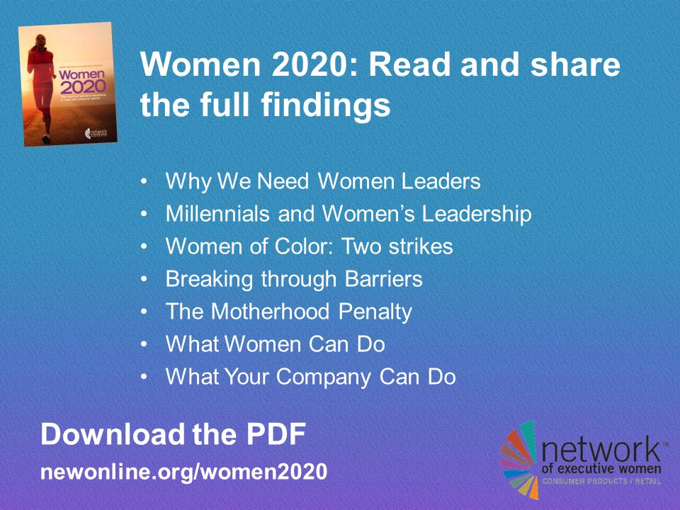 Women 2020: Read and share the full findings Why We Need Women Leaders Millennials and Women's Leadership Women of Color: Two strikes Breaking through Barriers The Motherhood Penalty What Women Can Do What Your Company Can Do Download the PDF newonline.org/women2020