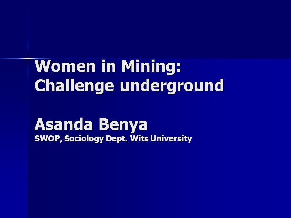 Women in Mining: Challenge underground Asanda Benya SWOP, Sociology Dept. Wits University