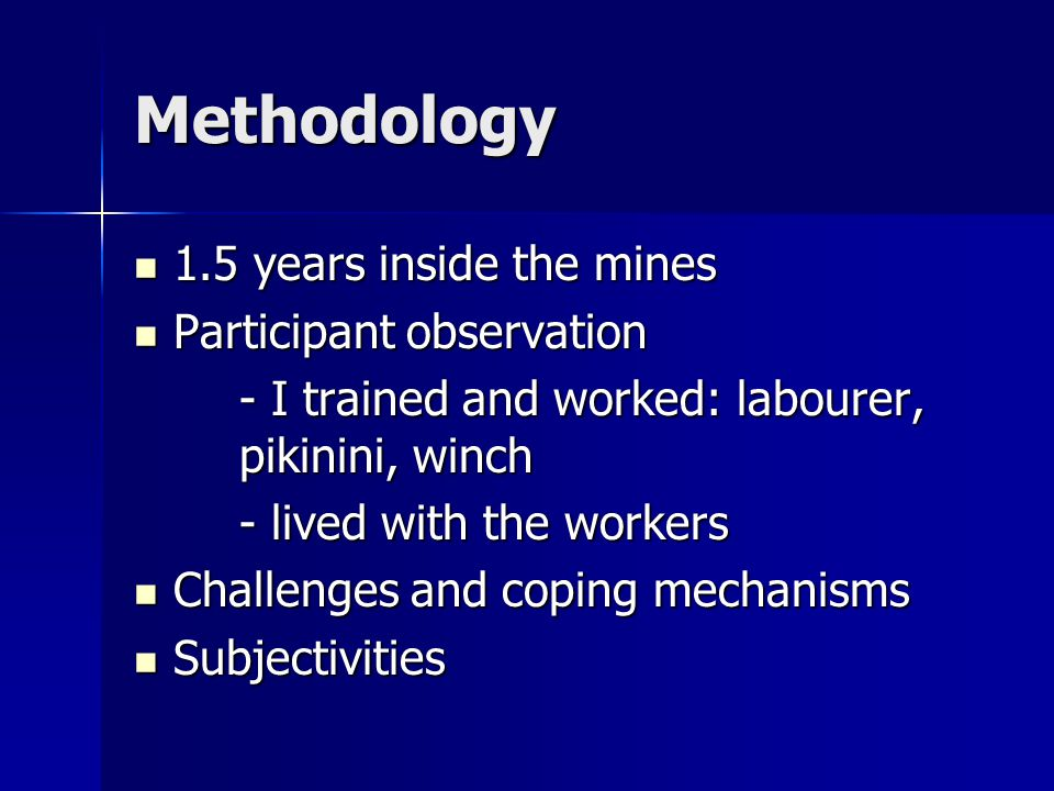 Methodology 1.5 years inside the mines 1.5 years inside the mines Participant observation Participant observation - I trained and worked: labourer, pikinini, winch - lived with the workers Challenges and coping mechanisms Challenges and coping mechanisms Subjectivities Subjectivities