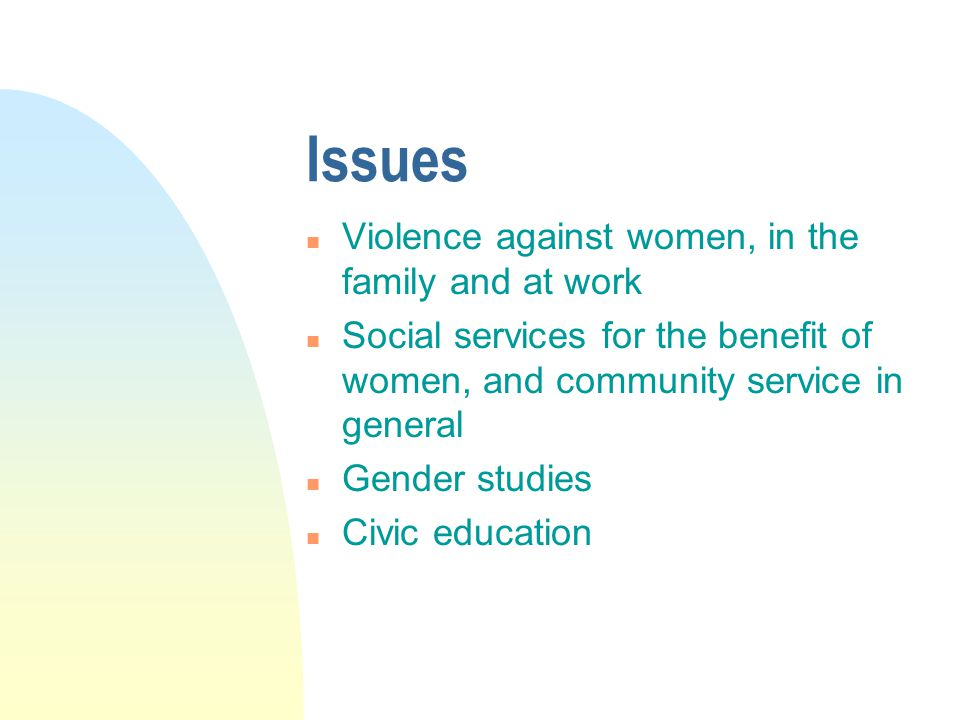 Issues n Violence against women, in the family and at work n Social services for the benefit of women, and community service in general n Gender studies n Civic education