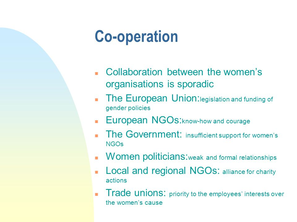 Co-operation n Collaboration between the women's organisations is sporadic n The European Union: legislation and funding of gender policies n European NGOs: know-how and courage n The Government: insufficient support for women's NGOs n Women politicians: weak and formal relationships n Local and regional NGOs: alliance for charity actions n Trade unions: priority to the employees' interests over the women's cause