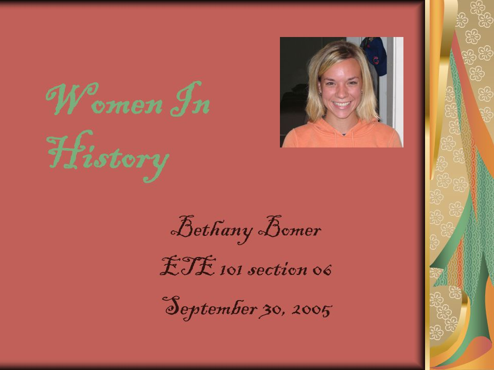 Women In History Bethany Bomer ETE 101 section 06 September 30, 2005