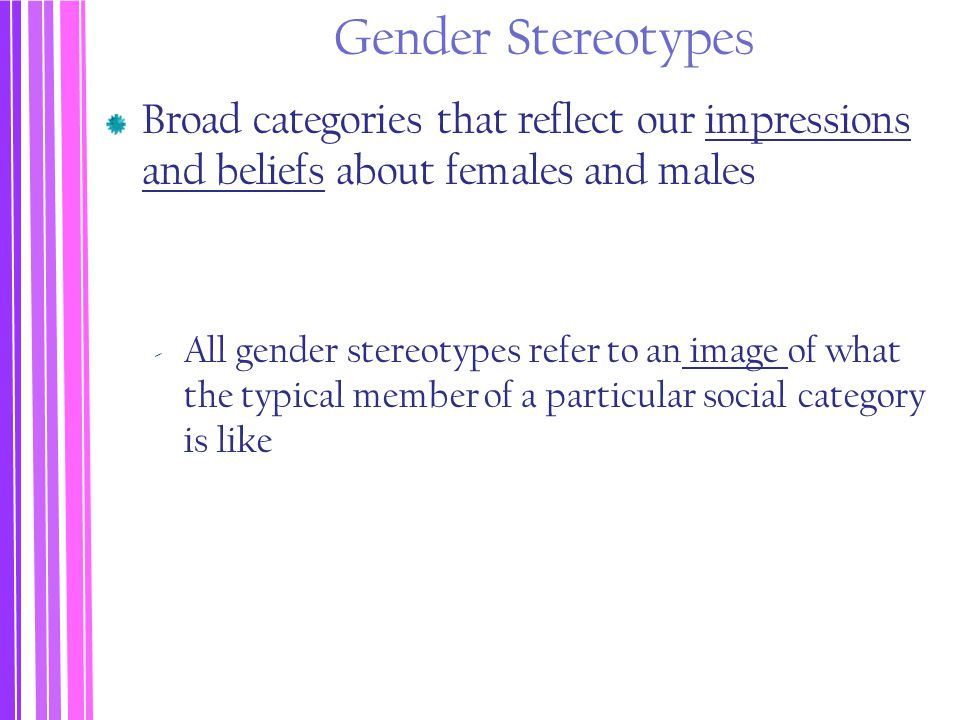 Gender Stereotypes Broad categories that reflect our impressions and beliefs about females and males ‐ All gender stereotypes refer to an image of wha