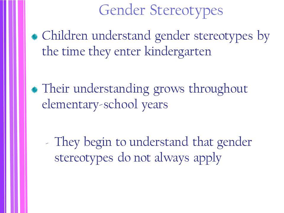 Gender Stereotypes Children understand gender stereotypes by the time they enter kindergarten Their understanding grows throughout elementary-school y