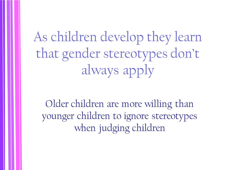 As children develop they learn that gender stereotypes don't always apply Older children are more willing than younger children to ignore stereotypes