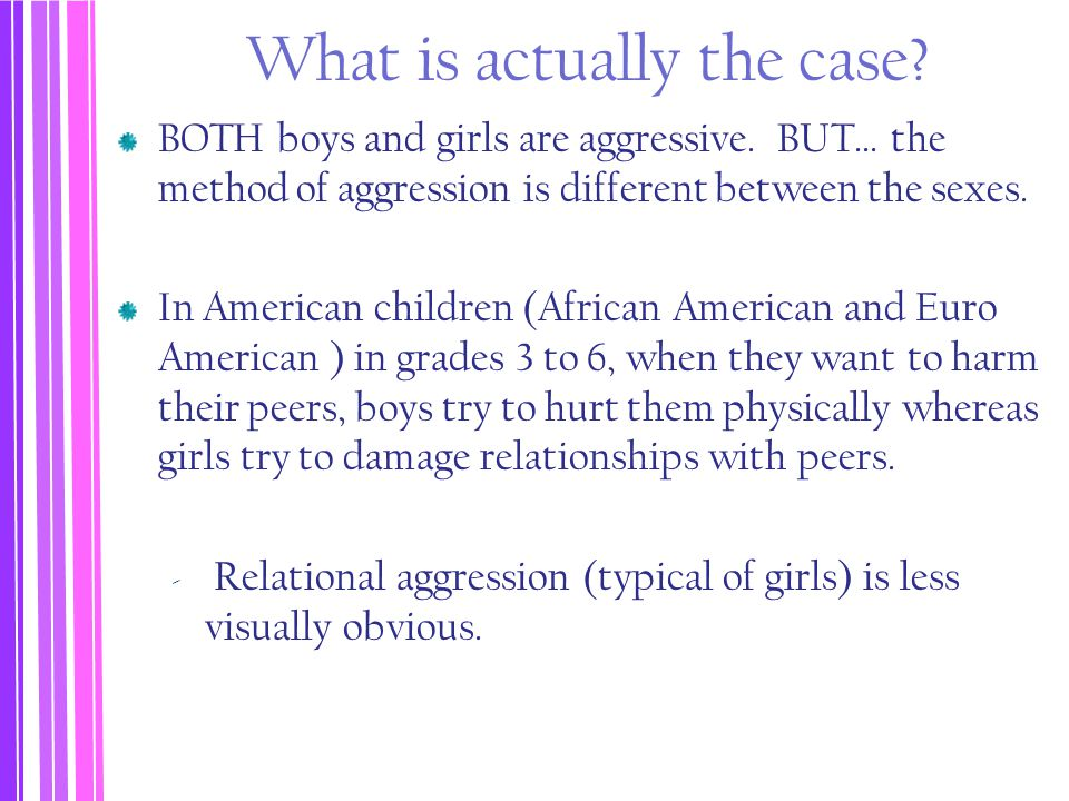 What is actually the case? BOTH boys and girls are aggressive. BUT… the method of aggression is different between the sexes. In American children (Afr