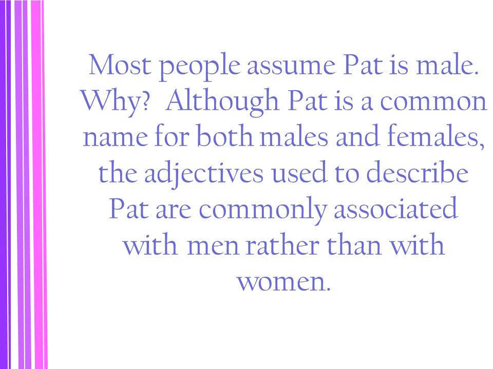Most people assume Pat is male. Why? Although Pat is a common name for both males and females, the adjectives used to describe Pat are commonly associ