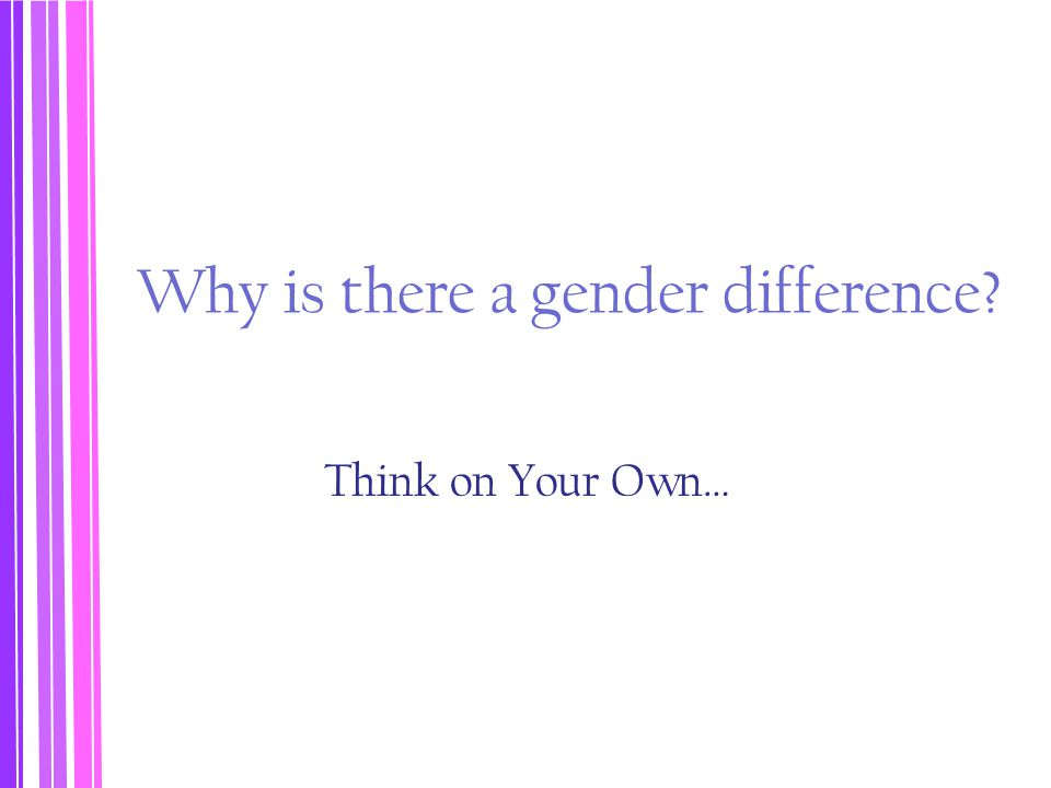 Why is there a gender difference? Think on Your Own…