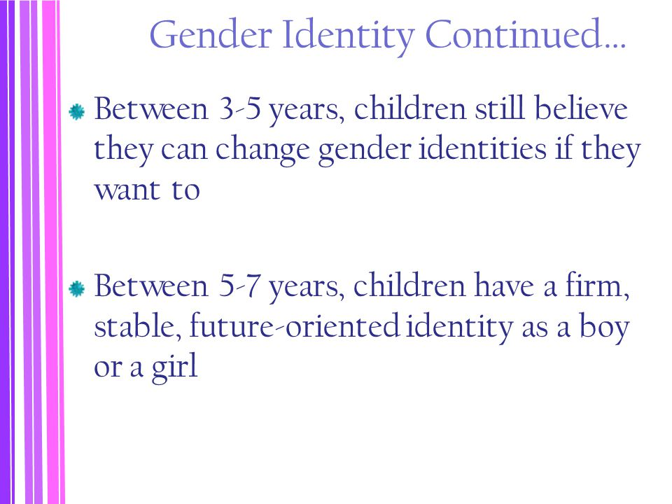 Gender Identity Continued… Between 3-5 years, children still believe they can change gender identities if they want to Between 5-7 years, children hav