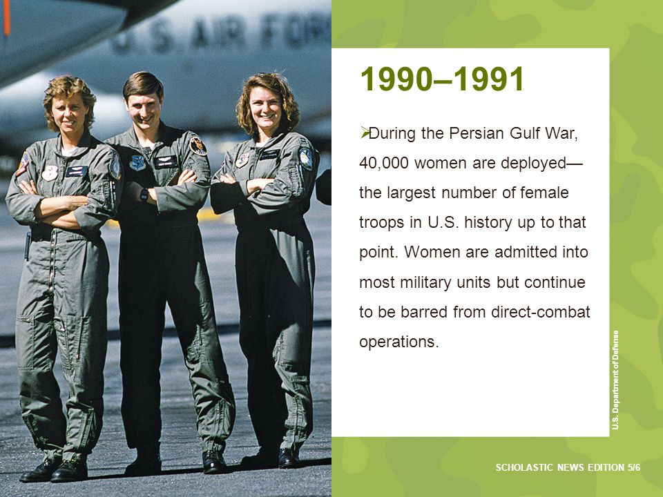 1990–1991  During the Persian Gulf War, 40,000 women are deployed— the largest number of female troops in U.S.