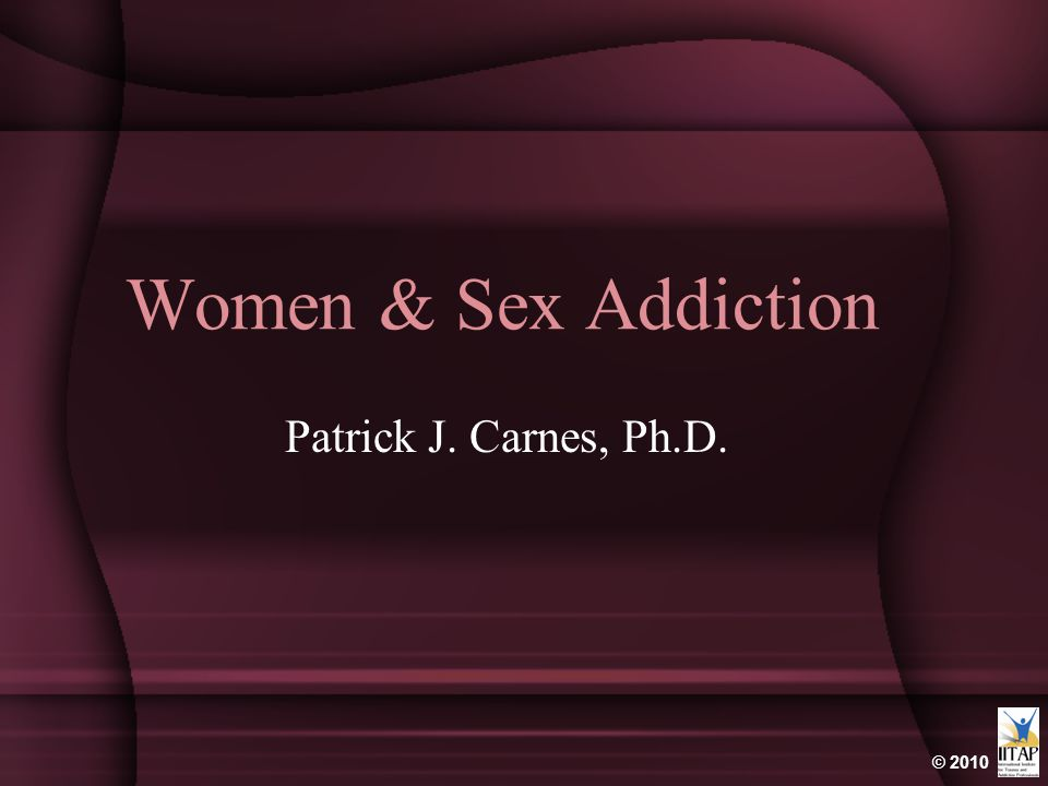 © 2010 Women & Sex Addiction Patrick J. Carnes, Ph.D.