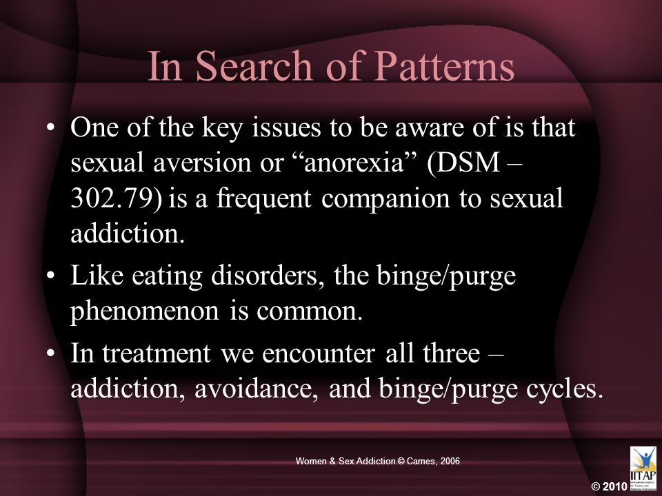 "© 2010 Women & Sex Addiction © Carnes, 2006 In Search of Patterns One of the key issues to be aware of is that sexual aversion or ""anorexia"" (DSM – 30"