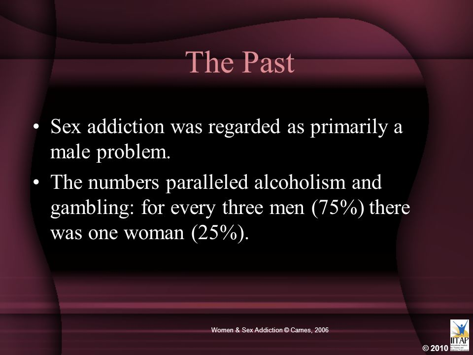 © 2010 Women & Sex Addiction © Carnes, 2006 The Past Sex addiction was regarded as primarily a male problem.