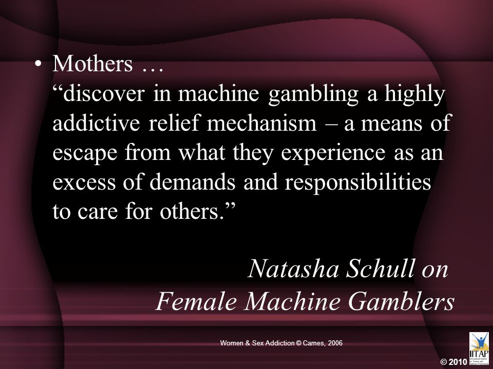 "© 2010 Women & Sex Addiction © Carnes, 2006 Mothers … ""discover in machine gambling a highly addictive relief mechanism – a means of escape from what"