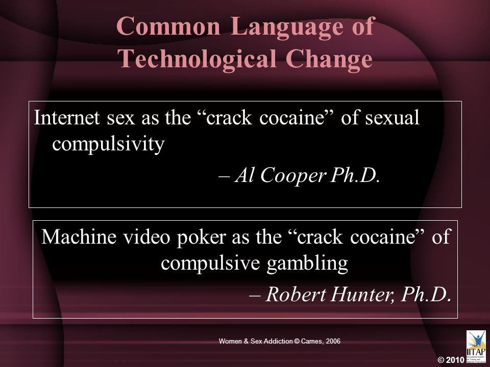 © 2010 Women & Sex Addiction © Carnes, 2006 Common Language of Technological Change Internet sex as the crack cocaine of sexual compulsivity – Al Cooper Ph.D.