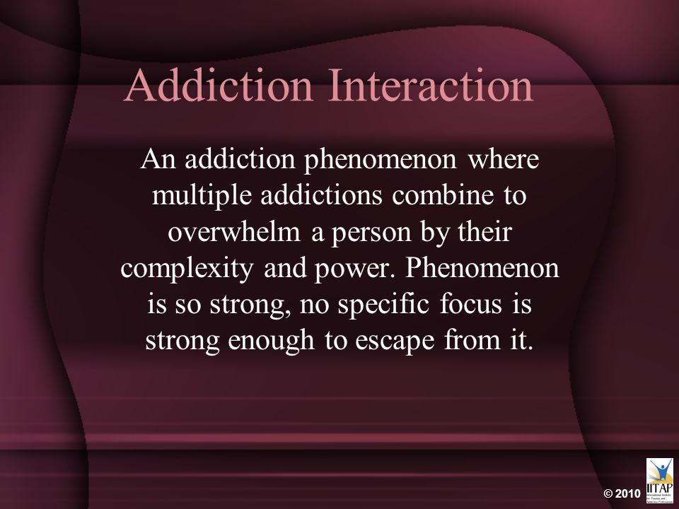 © 2010 Addiction Interaction An addiction phenomenon where multiple addictions combine to overwhelm a person by their complexity and power. Phenomenon