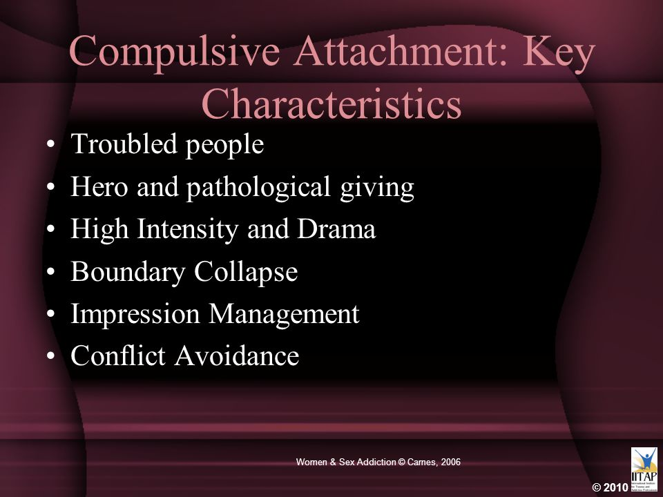 © 2010 Women & Sex Addiction © Carnes, 2006 Compulsive Attachment: Key Characteristics Troubled people Hero and pathological giving High Intensity and Drama Boundary Collapse Impression Management Conflict Avoidance