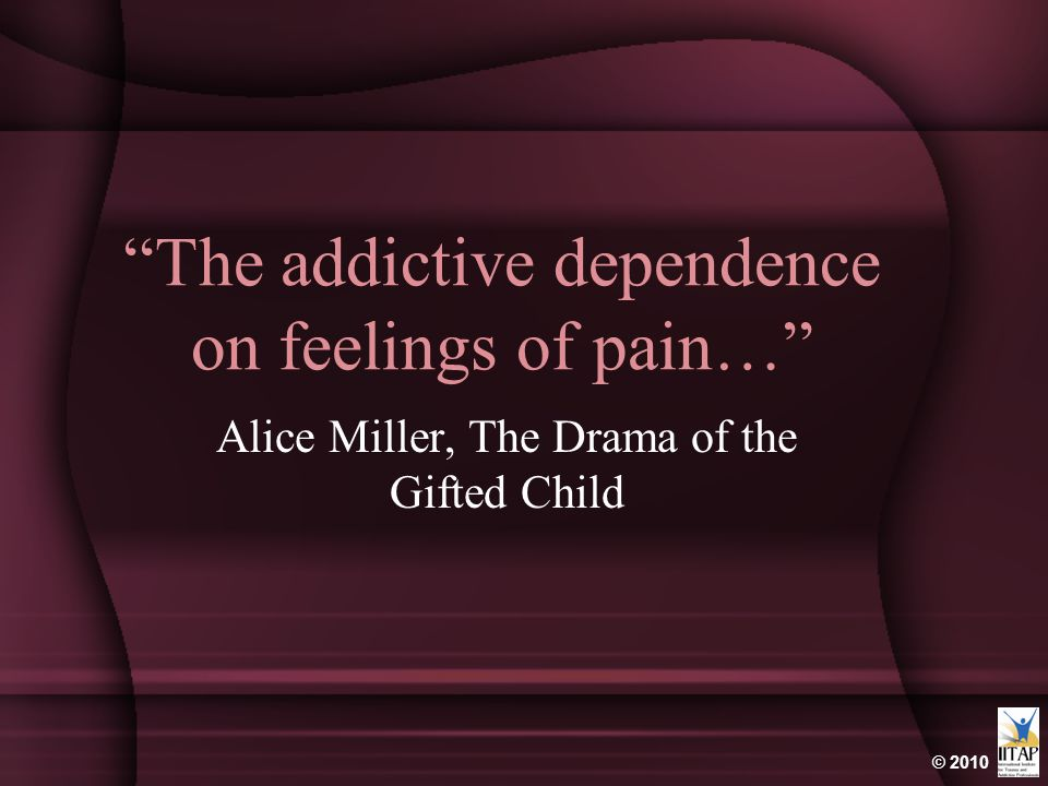 © 2010 The addictive dependence on feelings of pain… Alice Miller, The Drama of the Gifted Child
