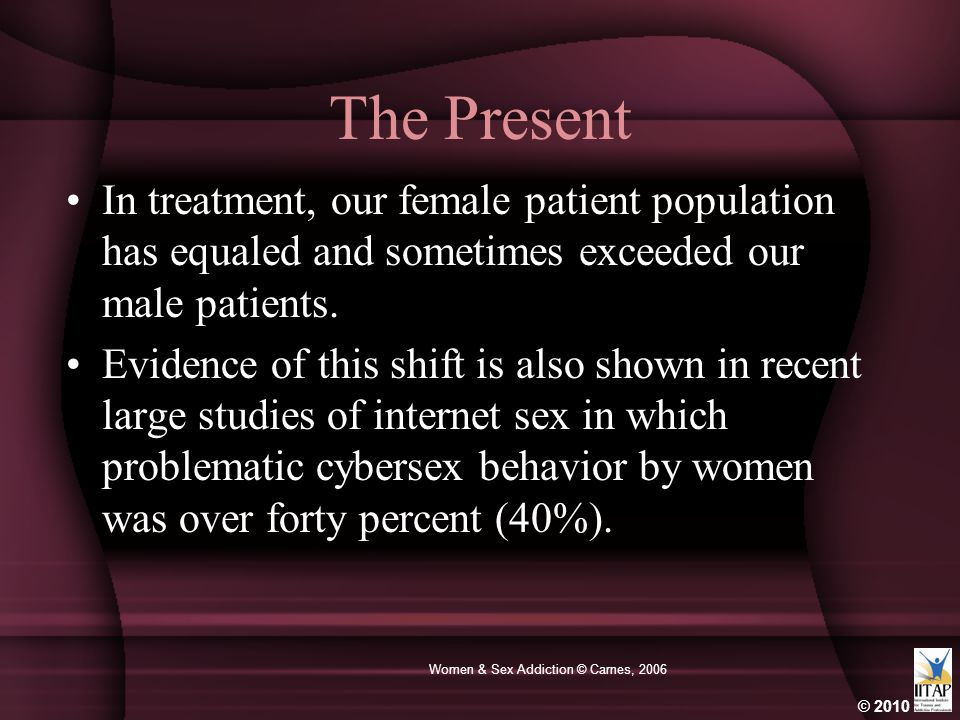 © 2010 Women & Sex Addiction © Carnes, 2006 The Present In treatment, our female patient population has equaled and sometimes exceeded our male patien