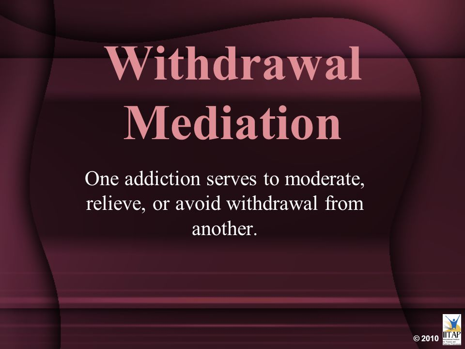 © 2010 Withdrawal Mediation One addiction serves to moderate, relieve, or avoid withdrawal from another.