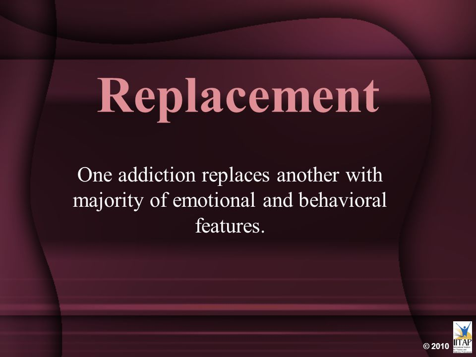 © 2010 Replacement One addiction replaces another with majority of emotional and behavioral features.
