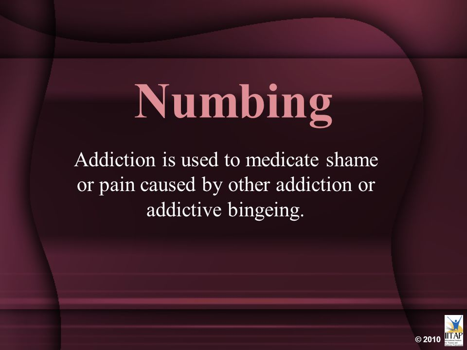 © 2010 Numbing Addiction is used to medicate shame or pain caused by other addiction or addictive bingeing.