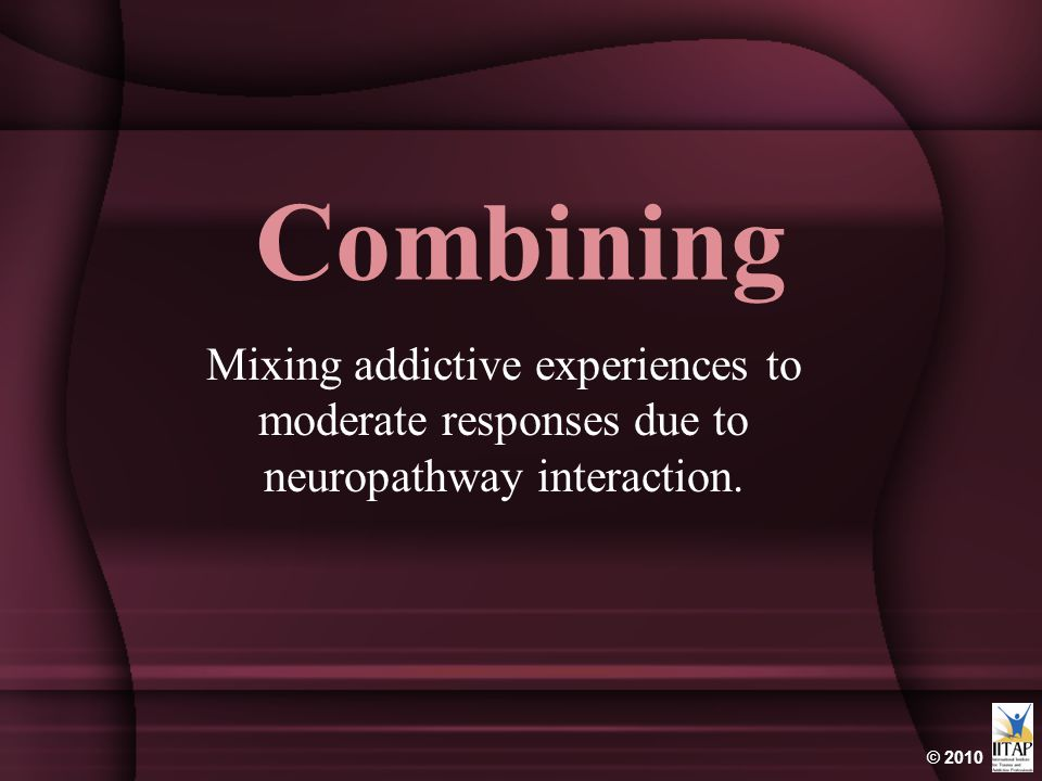 © 2010 Combining Mixing addictive experiences to moderate responses due to neuropathway interaction.
