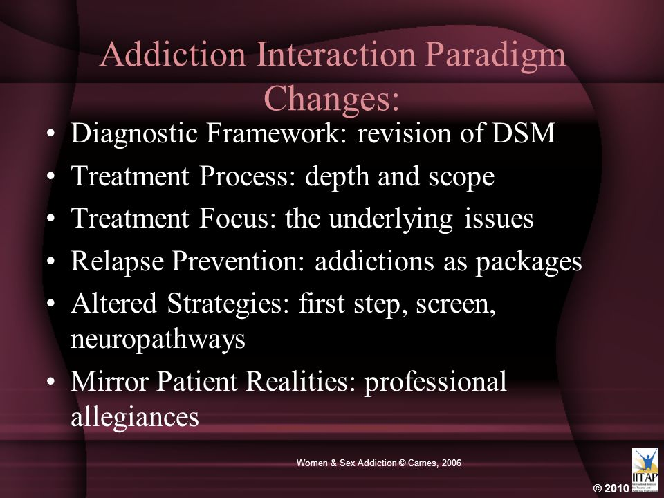 © 2010 Women & Sex Addiction © Carnes, 2006 Addiction Interaction Paradigm Changes: Diagnostic Framework: revision of DSM Treatment Process: depth and scope Treatment Focus: the underlying issues Relapse Prevention: addictions as packages Altered Strategies: first step, screen, neuropathways Mirror Patient Realities: professional allegiances