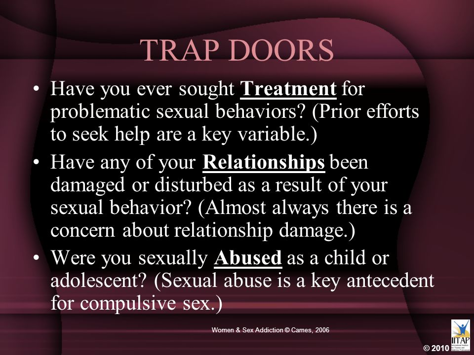 © 2010 Women & Sex Addiction © Carnes, 2006 TRAP DOORS Have you ever sought Treatment for problematic sexual behaviors? (Prior efforts to seek help ar