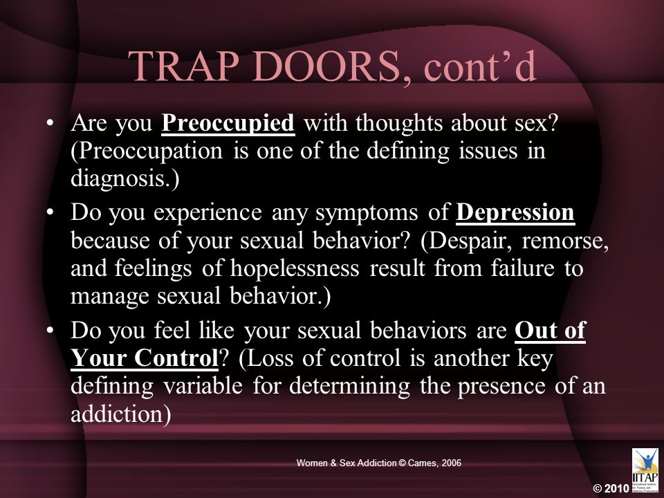 © 2010 Women & Sex Addiction © Carnes, 2006 TRAP DOORS, cont'd Are you Preoccupied with thoughts about sex? (Preoccupation is one of the defining issu