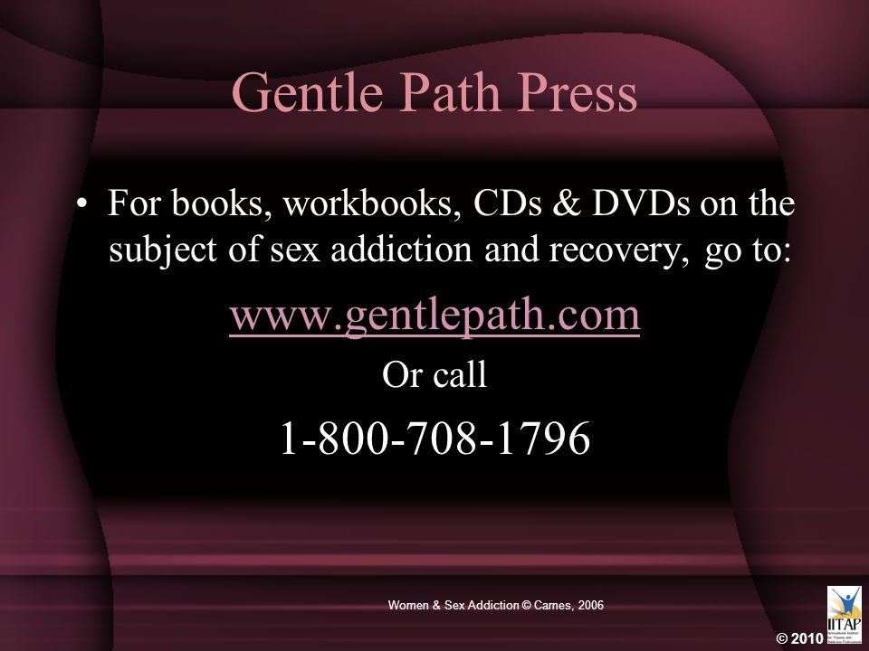 © 2010 Women & Sex Addiction © Carnes, 2006 Gentle Path Press For books, workbooks, CDs & DVDs on the subject of sex addiction and recovery, go to: ww
