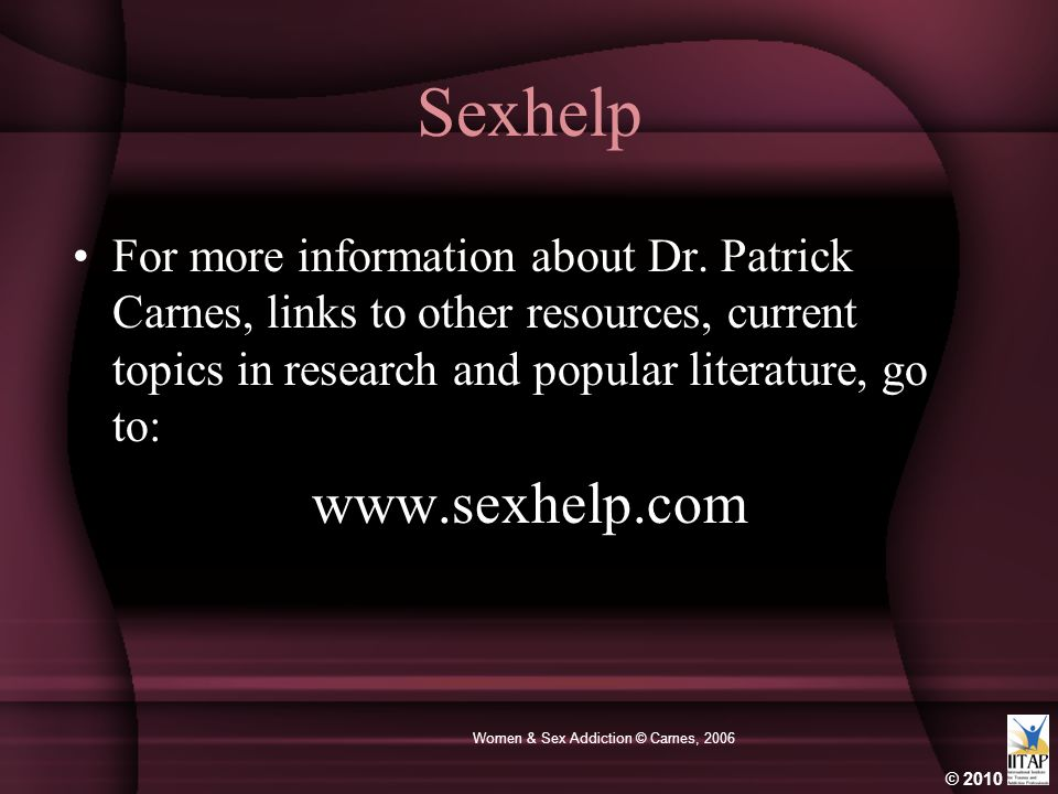 © 2010 Women & Sex Addiction © Carnes, 2006 Sexhelp For more information about Dr. Patrick Carnes, links to other resources, current topics in researc