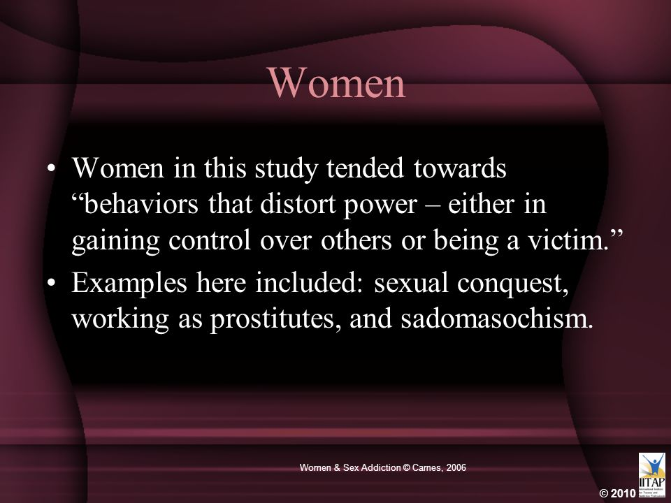 "© 2010 Women & Sex Addiction © Carnes, 2006 Women Women in this study tended towards ""behaviors that distort power – either in gaining control over ot"