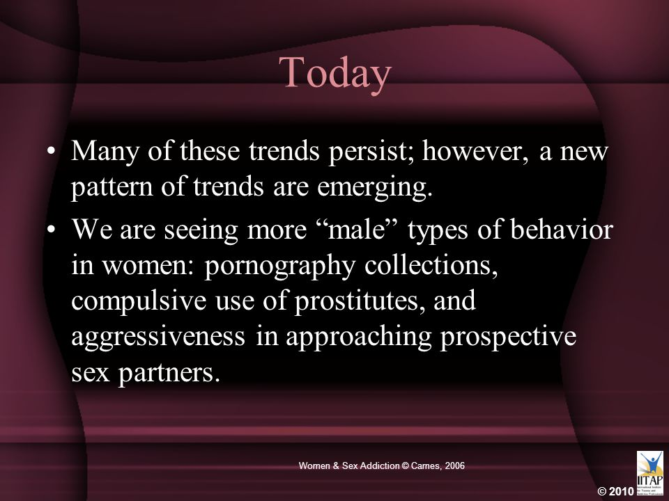 © 2010 Women & Sex Addiction © Carnes, 2006 Today Many of these trends persist; however, a new pattern of trends are emerging.