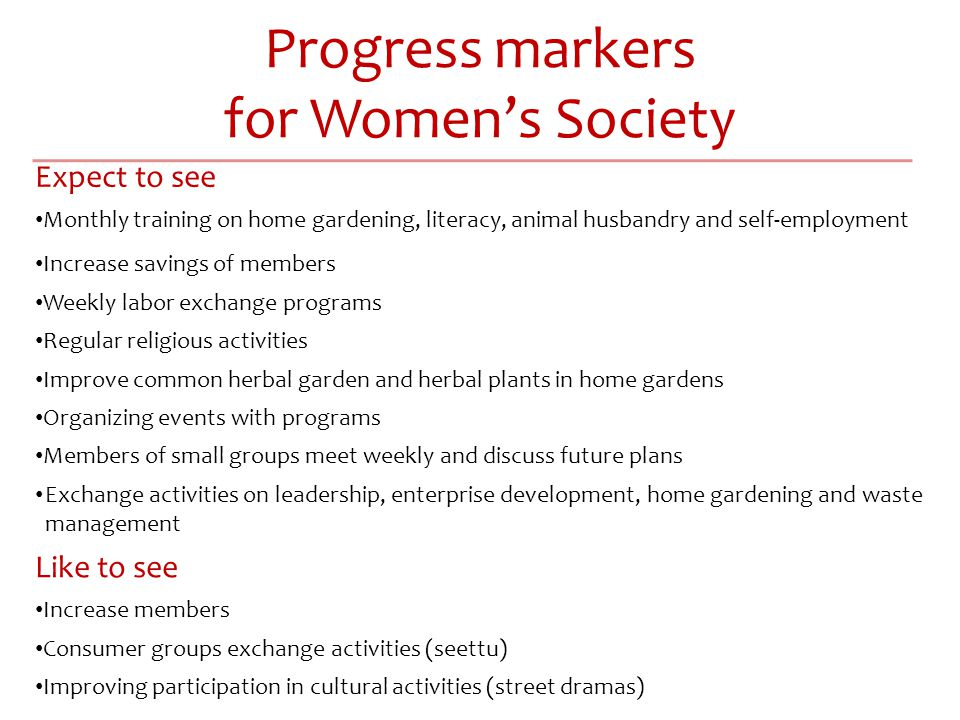 Progress markers for Women's Society Expect to see Monthly training on home gardening, literacy, animal husbandry and self-employment Increase savings of members Weekly labor exchange programs Regular religious activities Improve common herbal garden and herbal plants in home gardens Organizing events with programs Members of small groups meet weekly and discuss future plans Exchange activities on leadership, enterprise development, home gardening and waste management Like to see Increase members Consumer groups exchange activities (seettu) Improving participation in cultural activities (street dramas)