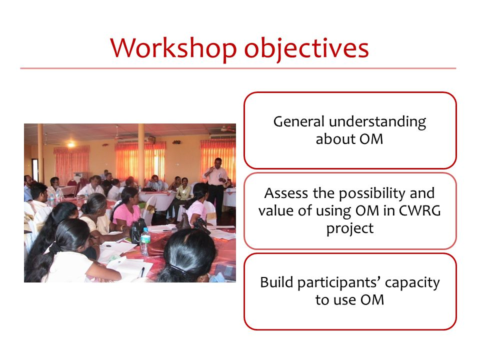 Workshop objectives General understanding about OM Assess the possibility and value of using OM in CWRG project Build participants' capacity to use OM