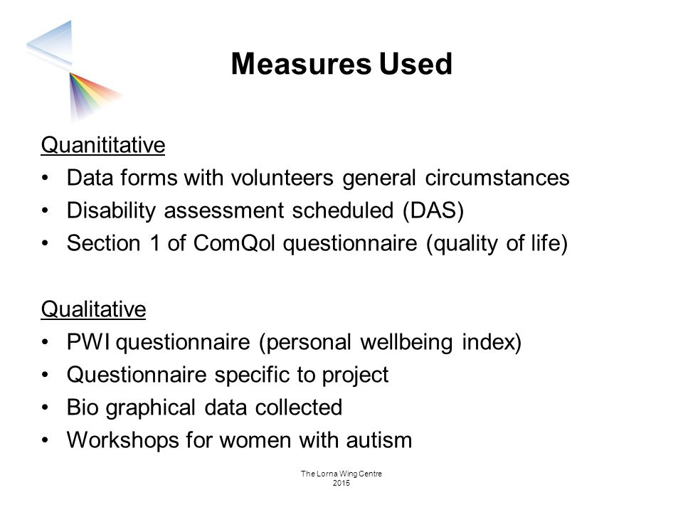 Measures Used Quanititative Data forms with volunteers general circumstances Disability assessment scheduled (DAS) Section 1 of ComQol questionnaire (